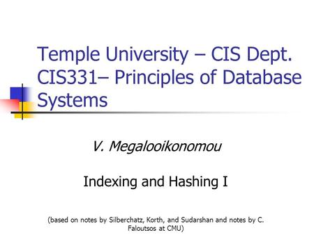 Temple University – CIS Dept. CIS331– Principles of Database Systems V. Megalooikonomou Indexing and Hashing I (based on notes by Silberchatz, Korth, and.