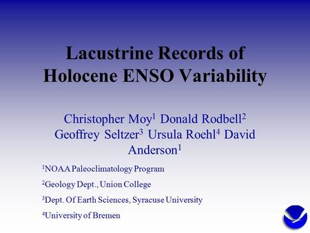 Lacustrine Records of Holocene ENSO Variability Christopher Moy 1 Donald Rodbell 2 Geoffrey Seltzer 3 Ursula Roehl 4 David Anderson 1 1 NOAA Paleoclimatology.
