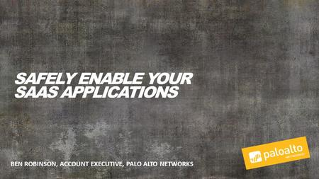 BEN ROBINSON, ACCOUNT EXECUTIVE, PALO ALTO NETWORKS SAFELY ENABLE YOUR SAAS APPLICATIONS.