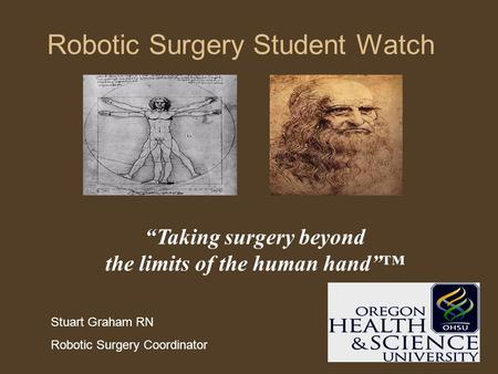 "Robotic Surgery Student Watch ""Taking surgery beyond the limits of the human hand""™ Stuart Graham RN Robotic Surgery Coordinator."