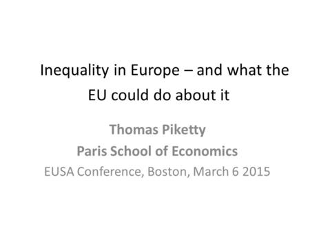 Inequality in Europe – and what the EU could do about it Thomas Piketty Paris School of Economics EUSA Conference, Boston, March 6 2015.