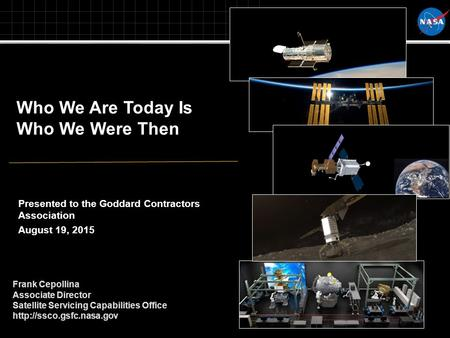 Who We Are Today Is Who We Were Then Frank Cepollina Associate Director Satellite Servicing Capabilities Office  Presented to.
