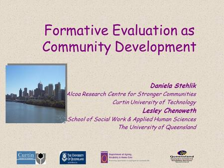 Formative Evaluation as Community Development Daniela Stehlik Alcoa Research Centre for Stronger Communities Curtin University of Technology Lesley Chenoweth.