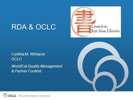 The world's libraries. Connected. RDA & OCLC Cynthia M. Whitacre OCLC WorldCat Quality Management & Partner Content.