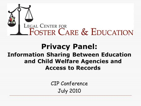 Privacy Panel: Information Sharing Between Education and Child Welfare Agencies and Access to Records CIP Conference July 2010.