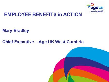 EMPLOYEE BENEFITS in ACTION Mary Bradley Chief Executive – Age UK West Cumbria.