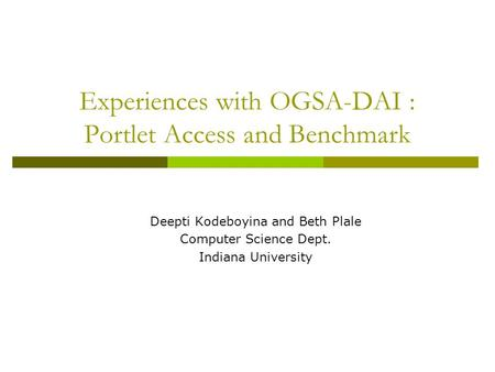 Experiences with OGSA-DAI : Portlet Access and Benchmark Deepti Kodeboyina and Beth Plale Computer Science Dept. Indiana University.
