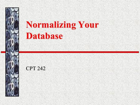 Normalizing Your Database CPT 242. Normalization The procedure where the developer analyzes the data and establishes the table structure to create the.