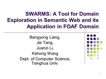 1 SWARMS: A Tool for Domain Exploration in Semantic Web and its Application in FOAF Domain Bangyong Liang, Jie Tang, Juanzi Li, Kehong Wang Dept. of Computer.