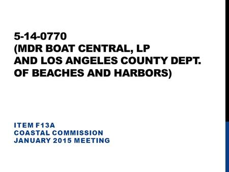 5-14-0770 (MDR BOAT CENTRAL, LP AND LOS ANGELES COUNTY DEPT. OF BEACHES AND HARBORS) ITEM F13A COASTAL COMMISSION JANUARY 2015 MEETING.