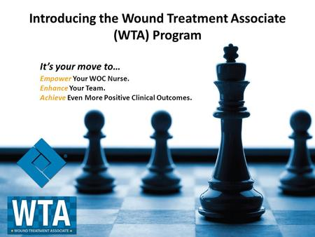Introducing the Wound Treatment Associate (WTA) Program Empower Your WOC Nurse. Enhance Your Team. Achieve Even More Positive Clinical Outcomes. It's your.