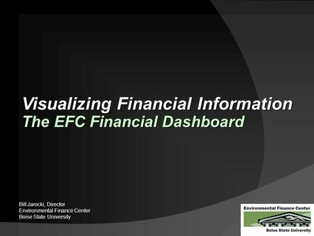 Visualizing Financial Information The EFC Financial Dashboard Bill Jarocki, Director Environmental Finance Center Boise State University.