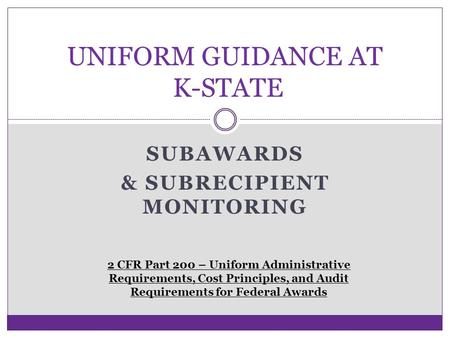 SUBAWARDS & SUBRECIPIENT MONITORING UNIFORM GUIDANCE AT K-STATE 2 CFR Part 200 – Uniform Administrative Requirements, Cost Principles, and Audit Requirements.