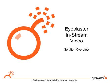 Eyeblaster Confidential - For Internal Use Only Eyeblaster In-Stream Video Solution Overview.