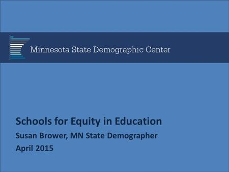 Schools for Equity in Education Susan Brower, MN State Demographer April 2015.