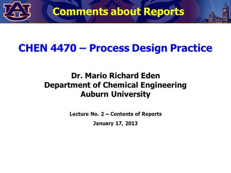 CHEN 4470 – Process Design Practice Dr. Mario Richard Eden Department of Chemical Engineering Auburn University Lecture No. 2 – Contents of Reports January.