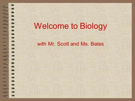 Welcome to Biology with Mr. Scott and Ms. Bates. Agenda Your Teachers –Mr. Scott and Ms. Bates – Periods 5 & 6 The Class – format, grading policy, homework,
