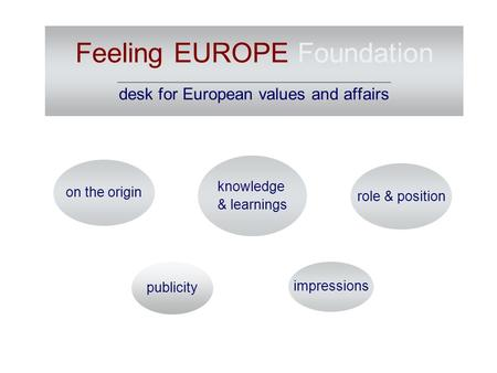 Feeling EUROPE Foundation ________________________________________ desk for European values and affairs publicity impressions on the origin role & position.