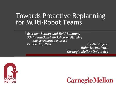 Towards Proactive Replanning for Multi-Robot Teams Brennan Sellner and Reid Simmons 5th International Workshop on Planning and Scheduling for Space October.