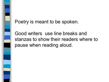 Poetry is meant to be spoken. Good writers use line breaks and stanzas to show their readers where to pause when reading aloud.
