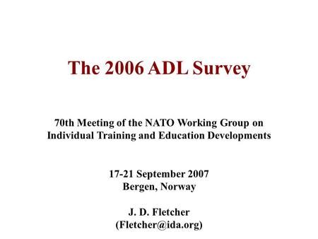 The 2006 ADL Survey 70th Meeting of the NATO Working Group on Individual Training and Education Developments 17-21 September 2007 Bergen, Norway J. D.
