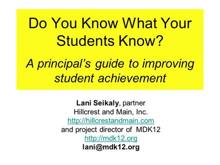 Do You Know What Your Students Know? A principal's guide to improving student achievement Lani Seikaly, partner Hillcrest and Main, Inc.