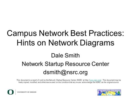 Campus Network Best Practices: Hints on Network Diagrams Dale Smith Network Startup Resource Center This document is a result of work by.