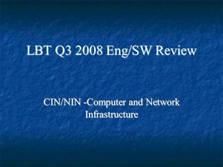 LBT Q3 2008 Eng/SW Review CIN/NIN -Computer and Network Infrastructure.