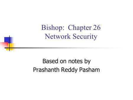 Bishop: Chapter 26 Network Security Based on notes by Prashanth Reddy Pasham.