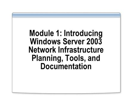 Module 1: Introducing Windows Server 2003 Network Infrastructure Planning, Tools, and Documentation.