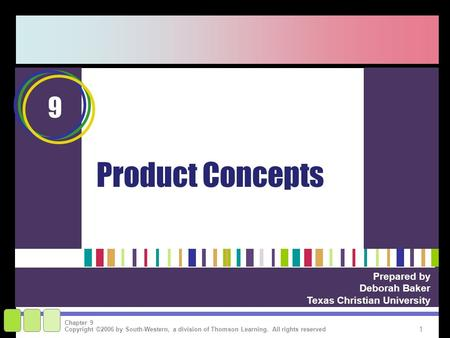 1 Copyright ©2006 by South-Western, a division of Thomson Learning. All rights reserved Chapter 9 Product Concepts Prepared by Deborah Baker Texas Christian.