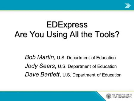 EDExpress Are You Using All the Tools? Bob Martin, U.S. Department of Education Jody Sears, U.S. Department of Education Dave Bartlett, U.S. Department.