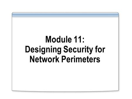 Module 11: Designing Security for Network Perimeters.
