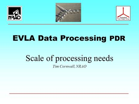 EVLA Data Processing PDR Scale of processing needs Tim Cornwell, NRAO.