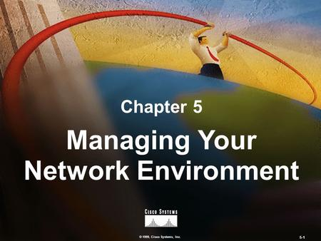 © 1999, Cisco Systems, Inc. 5-1 Chapter 5 Managing Your Network Environment.