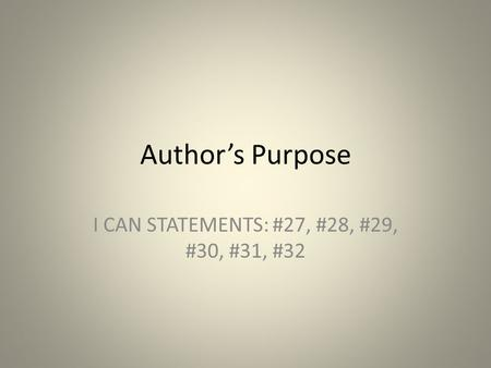 Author's Purpose I CAN STATEMENTS: #27, #28, #29, #30, #31, #32.