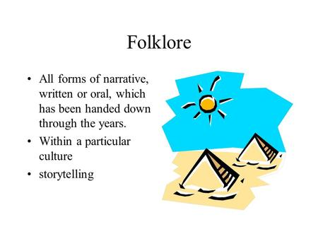 Folklore All forms of narrative, written or oral, which has been handed down through the years. Within a particular culture storytelling.