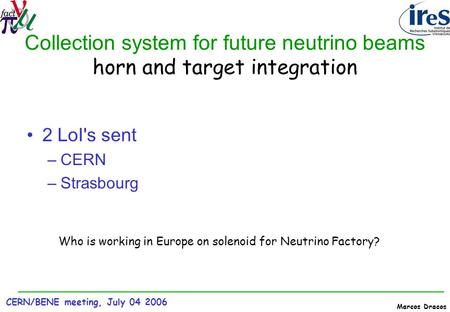 CERN/BENE meeting, July 04 2006 Marcos Dracos Collection system for future neutrino beams horn and target integration 2 LoI's sent –CERN –Strasbourg Who.