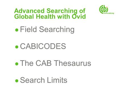 Advanced Searching of Global Health with Ovid ● Field Searching ● CABICODES ● The CAB Thesaurus ● Search Limits.