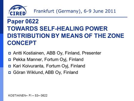 Frankfurt (Germany), 6-9 June 2011 KOSTIAINEN– FI – S3– 0622 Paper 0622 TOWARDS SELF-HEALING POWER DISTRIBUTION BY MEANS OF THE ZONE CONCEPT  Antti Kostiainen,