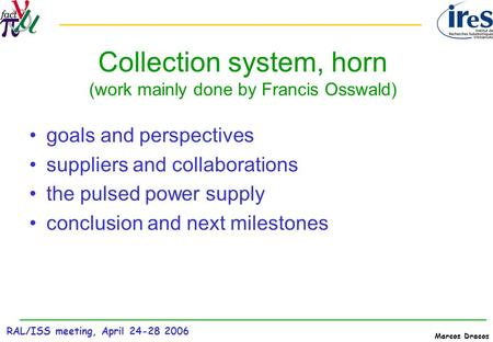 RAL/ISS meeting, April 24-28 2006 Marcos Dracos Collection system, horn (work mainly done by Francis Osswald) goals and perspectives suppliers and collaborations.