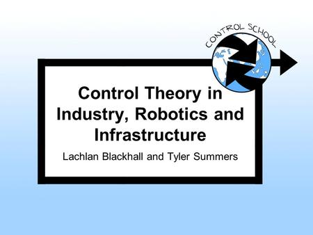 Control Theory in Industry, Robotics and Infrastructure Lachlan Blackhall and Tyler Summers.