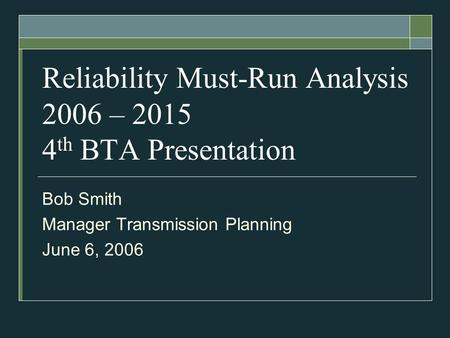 Reliability Must-Run Analysis 2006 – 2015 4 th BTA Presentation Bob Smith Manager Transmission Planning June 6, 2006.