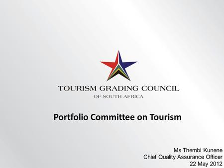 Portfolio Committee on Tourism Ms Thembi Kunene Chief Quality Assurance Officer 22 May 2012.