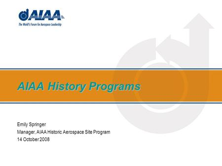 AIAA History Programs Emily Springer Manager, AIAA Historic Aerospace Site Program 14 October 2008.