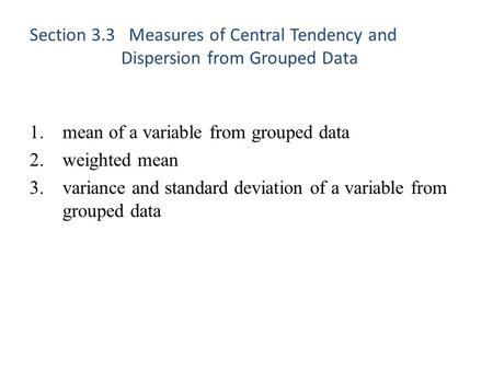 Section 3.3 Measures of Central Tendency and Dispersion from Grouped Data 1.mean of a variable from grouped data 2.weighted mean 3.variance and standard.
