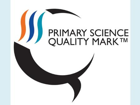Celebrating Success What is it? The Primary Science Quality Mark is an award scheme to develop and celebrate the quality of science teaching and learning.