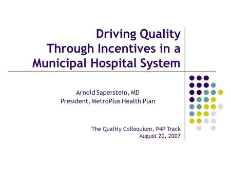Driving Quality Through Incentives in a Municipal Hospital System The Quality Colloquium, P4P Track August 20, 2007 Arnold Saperstein, MD President, MetroPlus.