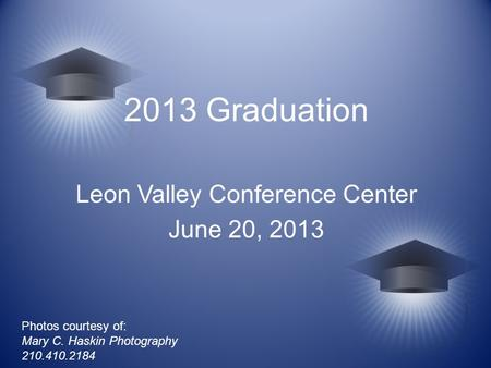 2013 Graduation Leon Valley Conference Center June 20, 2013 Photos courtesy of: Mary C. Haskin Photography 210.410.2184.