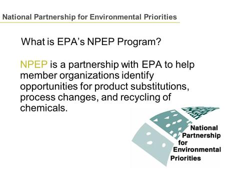 What is EPA's NPEP Program? NPEP is a partnership with EPA to help member organizations identify opportunities for product substitutions, process changes,